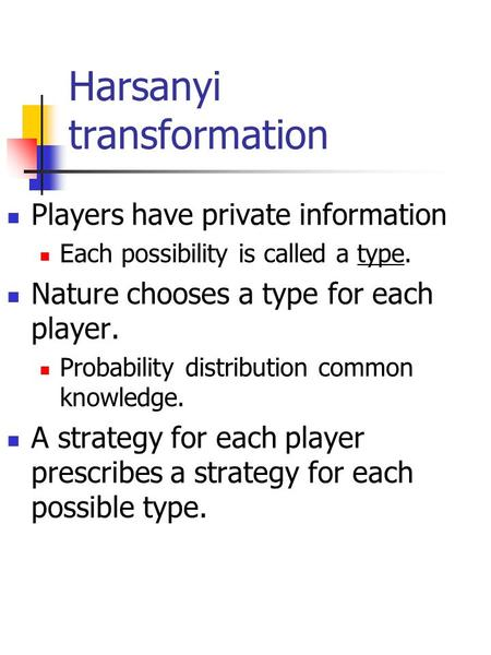 Harsanyi transformation Players have private information Each possibility is called a type. Nature chooses a type for each player. Probability distribution.