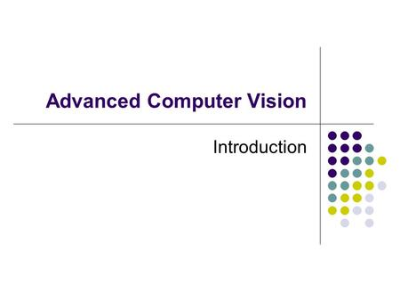 Advanced Computer Vision Introduction Goal and objectives To introduce the fundamental problems of computer vision. To introduce the main concepts and.