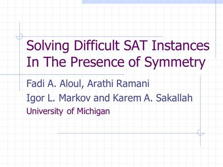 Solving Difficult SAT Instances In The Presence of Symmetry Fadi A. Aloul, Arathi Ramani Igor L. Markov and Karem A. Sakallah University of Michigan.