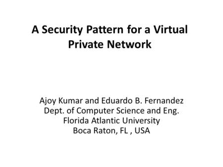 A Security Pattern for a Virtual Private Network Ajoy Kumar and Eduardo B. Fernandez Dept. of Computer Science and Eng. Florida Atlantic University Boca.