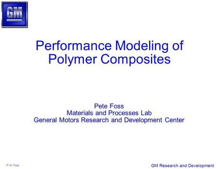 P. H. Foss GM Research and Development Performance Modeling of Polymer Composites Pete Foss Materials and Processes Lab General Motors Research and Development.