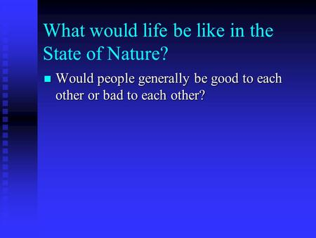 What would life be like in the State of Nature? Would people generally be good to each other or bad to each other? Would people generally be good to each.