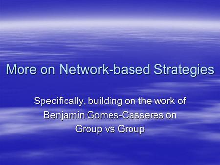 More on Network-based Strategies Specifically, building on the work of Benjamin Gomes-Casseres on Group vs Group.