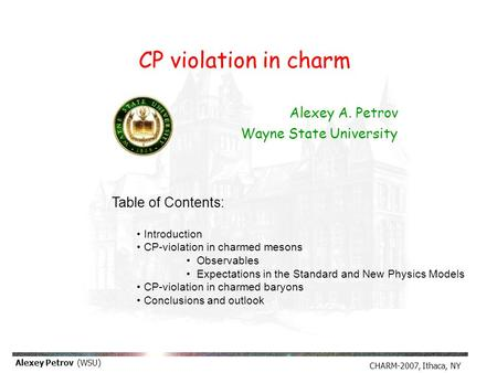 CHARM-2007, Ithaca, NY Alexey Petrov (WSU) Alexey A. Petrov Wayne State University Table of Contents: Introduction CP-violation in charmed mesons Observables.