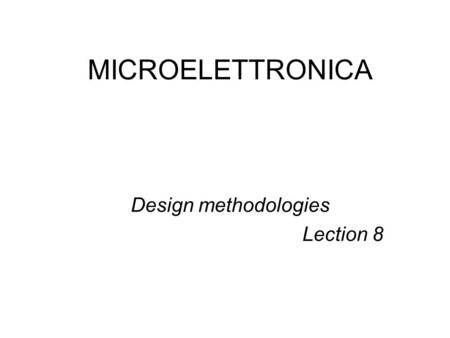 MICROELETTRONICA Design methodologies Lection 8. Design methodologies (general) Three domains –Behavior –Structural –physic Three levels inside –Architectural.