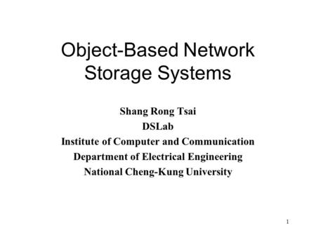1 Object-Based Network Storage Systems Shang Rong Tsai DSLab Institute of Computer and Communication Department of Electrical Engineering National Cheng-Kung.