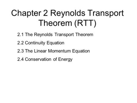 Chapter 2 Reynolds Transport Theorem (RTT) 2.1 The Reynolds Transport Theorem 2.2 Continuity Equation 2.3 The Linear Momentum Equation 2.4 Conservation.