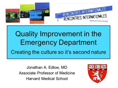 Quality Improvement in the Emergency Department Creating the culture so it's second nature Jonathan A. Edlow, MD Associate Professor of Medicine Harvard.