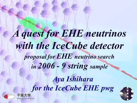 1 EHE A quest for EHE neutrinos with the IceCube detector proposal for EHE neutrino search in 2006 - 9 string sample Aya Ishihara for the IceCube EHE pwg.