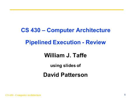 CS 430 - Computer Architecture 1 CS 430 – Computer Architecture Pipelined Execution - Review William J. Taffe using slides of David Patterson.