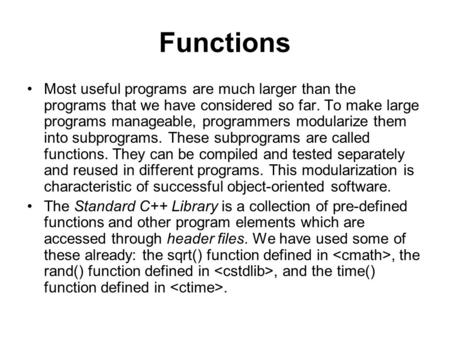Functions Most useful programs are much larger than the programs that we have considered so far. To make large programs manageable, programmers modularize.