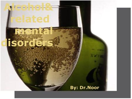 By : dr.noor Alcohol& related mental disorders By: Dr.Noor.