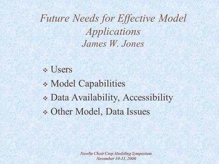 Nowlin Chair Crop Modeling Symposium November 10-11, 2000 Future Needs for Effective Model Applications James W. Jones  Users  Model Capabilities  Data.
