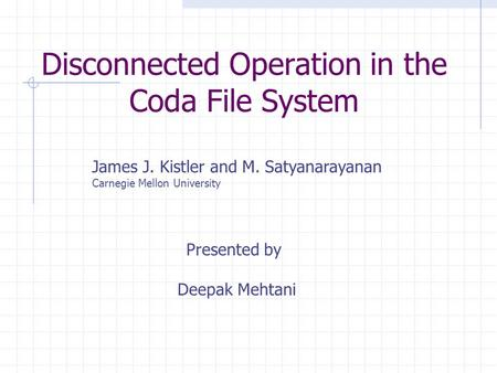 Disconnected Operation in the Coda File System James J. Kistler and M. Satyanarayanan Carnegie Mellon University Presented by Deepak Mehtani.