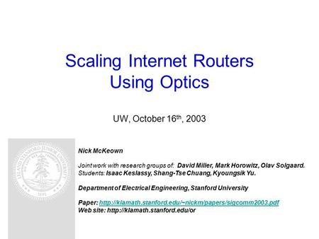 Scaling Internet Routers Using Optics UW, October 16 th, 2003 Nick McKeown Joint work with research groups of: David Miller, Mark Horowitz, Olav Solgaard.