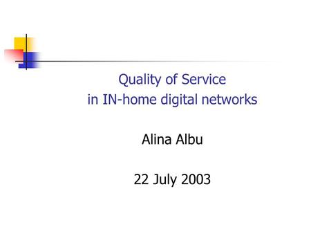 Quality of Service in IN-home digital networks Alina Albu 22 July 2003.