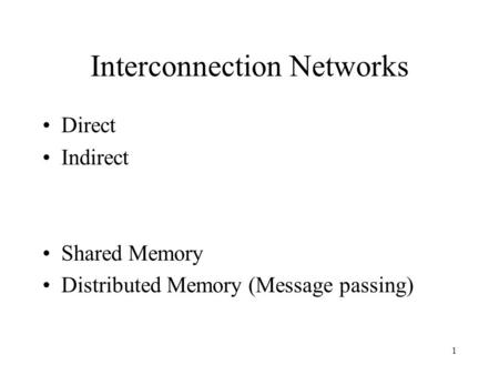 1 Interconnection Networks Direct Indirect Shared Memory Distributed Memory (Message passing)