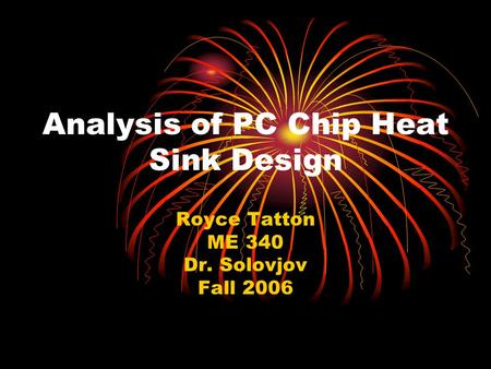 Analysis of PC Chip Heat Sink Design Royce Tatton ME 340 Dr. Solovjov Fall 2006.