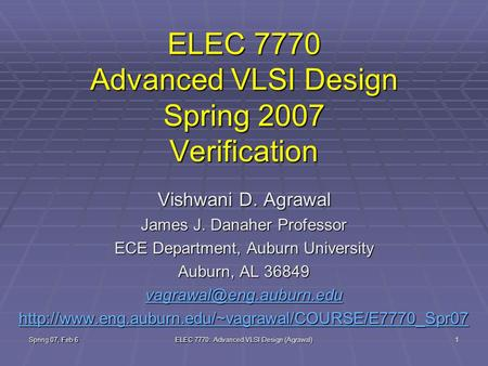 Spring 07, Feb 6 ELEC 7770: Advanced VLSI Design (Agrawal) 1 ELEC 7770 Advanced VLSI Design Spring 2007 Verification Vishwani D. Agrawal James J. Danaher.