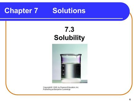 1 Chapter 7 Solutions 7.3 Solubility Copyright © 2005 by Pearson Education, Inc. Publishing as Benjamin Cummings.