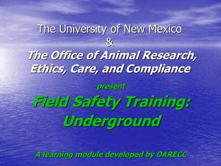 The University of New Mexico & The Office of Animal Research, Ethics, Care, and Compliance present Field Safety Training: Underground A learning module.