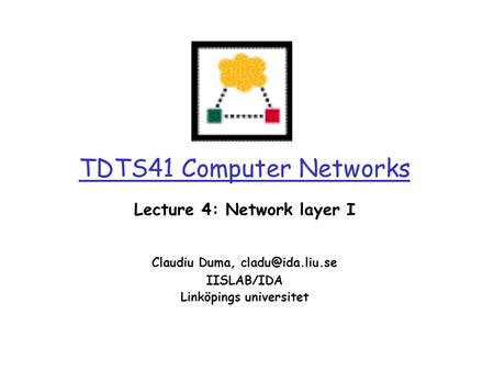 0 TDTS41 Computer Networks Lecture 4: Network layer I Claudiu Duma, IISLAB/IDA Linköpings universitet.