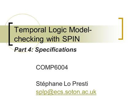 Temporal Logic Model- checking with SPIN COMP6004 Stéphane Lo Presti Part 4: Specifications.