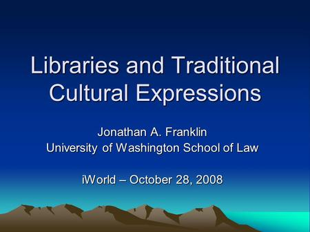 Libraries and Traditional Cultural Expressions Jonathan A. Franklin University of Washington School of Law iWorld – October 28, 2008.