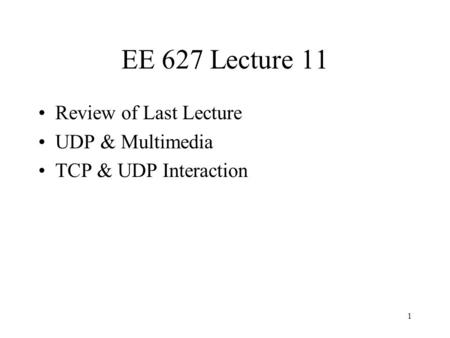 1 EE 627 Lecture 11 Review of Last Lecture UDP & Multimedia TCP & UDP Interaction.