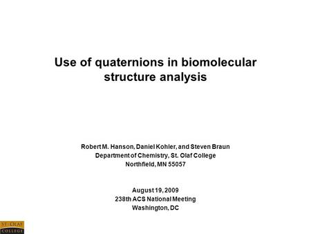 Use of quaternions in biomolecular structure analysis Robert M. Hanson, Daniel Kohler, and Steven Braun Department of Chemistry, St. Olaf College Northfield,