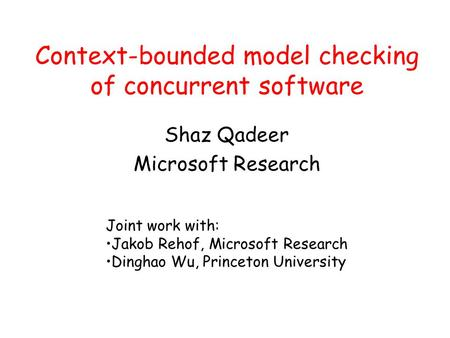 Context-bounded model checking of concurrent software Shaz Qadeer Microsoft Research Joint work with: Jakob Rehof, Microsoft Research Dinghao Wu, Princeton.