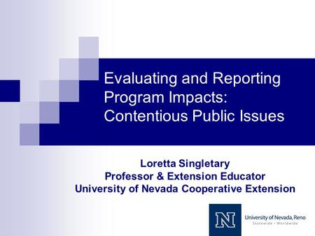Evaluating and Reporting Program Impacts: Contentious Public Issues Loretta Singletary Professor & Extension Educator University of Nevada Cooperative.