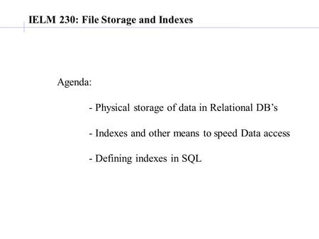 IELM 230: File Storage and Indexes Agenda: - Physical storage of data in Relational DB's - Indexes and other means to speed Data access - Defining indexes.