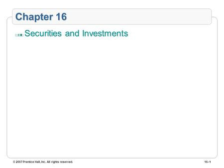 © 2007 Prentice Hall, Inc. All rights reserved.16–1 Chapter 16 Securities and Investments.
