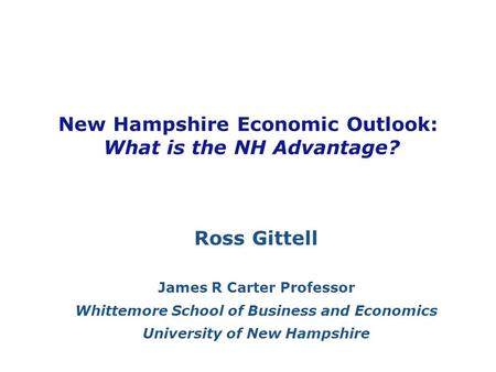 New Hampshire Economic Outlook: What is the NH Advantage? Ross Gittell James R Carter Professor Whittemore School of Business and Economics University.