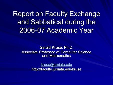 Report on Faculty Exchange and Sabbatical during the 2006-07 Academic Year Gerald Kruse, Ph.D. Associate Professor of Computer Science and Mathematics.