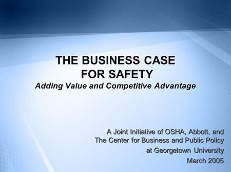 THE BUSINESS CASE FOR SAFETY Adding Value and Competitive Advantage A Joint Initiative of OSHA, Abbott, and The Center for Business and Public Policy at.