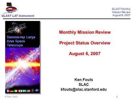 GLAST LAT Instrument GLAST Monthly Mission Review August 6, 2007 K. Fouts, SLAC 1 Monthly Mission Review Project Status Overview August 6, 2007 Ken Fouts.