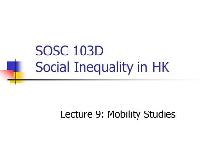 SOSC 103D Social Inequality in HK Lecture 9: Mobility Studies.