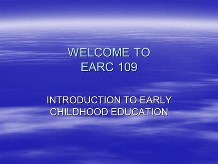 WELCOME TO EARC 109 INTRODUCTION TO EARLY CHILDHOOD EDUCATION.