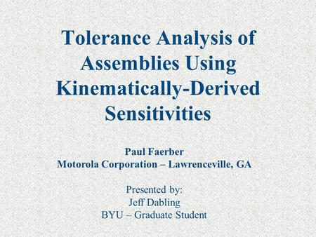 Tolerance Analysis of Assemblies Using Kinematically-Derived Sensitivities Paul Faerber Motorola Corporation – Lawrenceville, GA Presented by: Jeff Dabling.