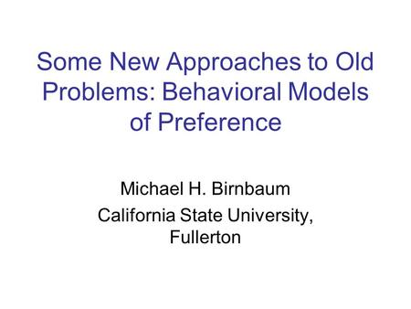 Some New Approaches to Old Problems: Behavioral Models of Preference Michael H. Birnbaum California State University, Fullerton.
