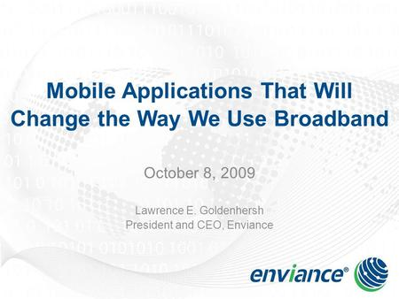 Mobile Applications That Will Change the Way We Use Broadband October 8, 2009 Lawrence E. Goldenhersh President and CEO, Enviance.