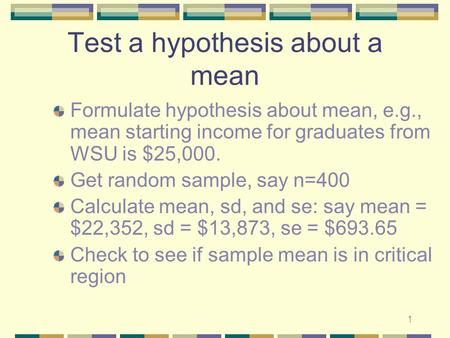 1 Test a hypothesis about a mean Formulate hypothesis about mean, e.g., mean starting income for graduates from WSU is $25,000. Get random sample, say.