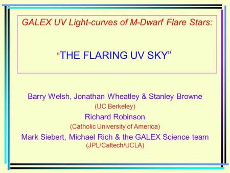 "GALEX UV Light-curves of M-Dwarf Flare Stars: "" THE FLARING UV SKY"" Barry Welsh, Jonathan Wheatley & Stanley Browne (UC Berkeley) Richard Robinson (Catholic."