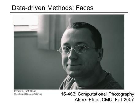 Data-driven Methods: Faces 15-463: Computational Photography Alexei Efros, CMU, Fall 2007 Portrait of Piotr Gibas © Joaquin Rosales Gomez.