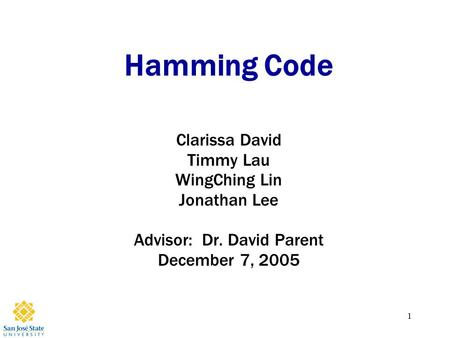 1 Hamming Code Clarissa David Timmy Lau WingChing Lin Jonathan Lee Advisor: Dr. David Parent December 7, 2005.