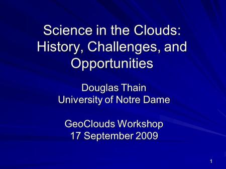 1 Science in the Clouds: History, Challenges, and Opportunities Douglas Thain University of Notre Dame GeoClouds Workshop 17 September 2009.