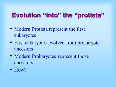 "Evolution ""into"" the ""protista"" Modern Protista represent the first eukaryotes First eukaryotes evolved from prokaryote ancestors Modern Prokaryotes represent."