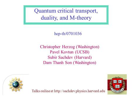 Quantum critical transport, duality, and M-theory hep-th/0701036 Christopher Herzog (Washington) Pavel Kovtun (UCSB) Subir Sachdev (Harvard) Dam Thanh.